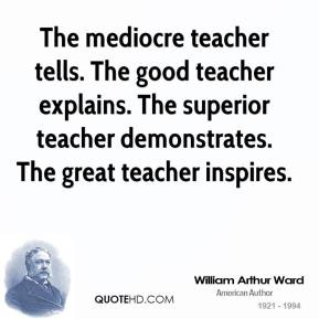 William Arthur Ward - The mediocre teacher tells. The good teacher explains. The superior teacher demonstrates. The great teacher inspires.