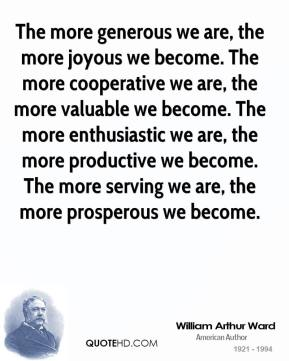 The more generous we are, the more joyous we become. The more cooperative we are, the more valuable we become. The more enthusiastic we are, the more productive we become. The more serving we are, the more prosperous we become.