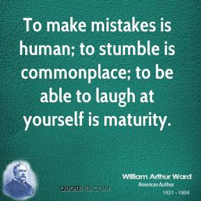 To make mistakes is human; to stumble is commonplace; to be able to laugh at yourself is maturity.