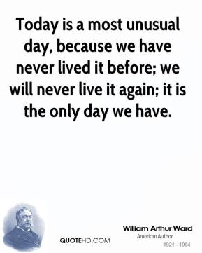 Today is a most unusual day, because we have never lived it before; we will never live it again; it is the only day we have.
