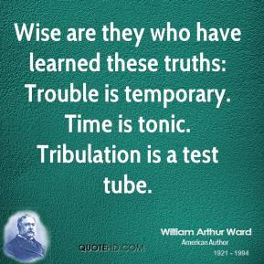 Wise are they who have learned these truths: Trouble is temporary. Time is tonic. Tribulation is a test tube.