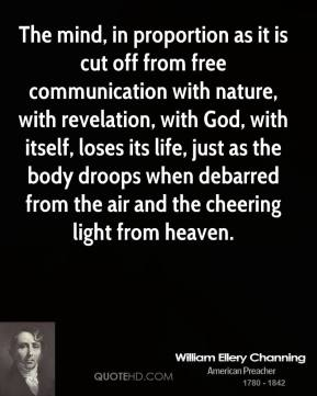 William Ellery Channing - The mind, in proportion as it is cut off from free communication with nature, with revelation, with God, with itself, loses its life, just as the body droops when debarred from the air and the cheering light from heaven.