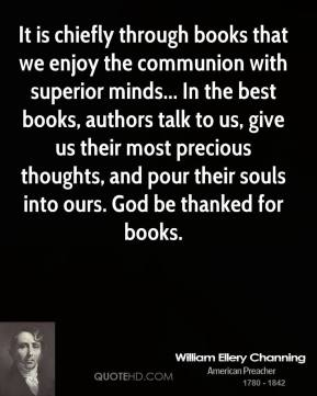 William Ellery Channing  - It is chiefly through books that we enjoy the communion with superior minds... In the best books, authors talk to us, give us their most precious thoughts, and pour their souls into ours. God be thanked for books.