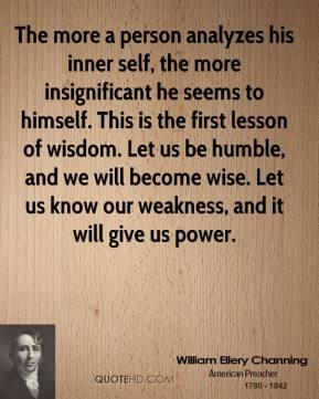 William Ellery Channing  - The more a person analyzes his inner self, the more insignificant he seems to himself. This is the first lesson of wisdom. Let us be humble, and we will become wise. Let us know our weakness, and it will give us power.