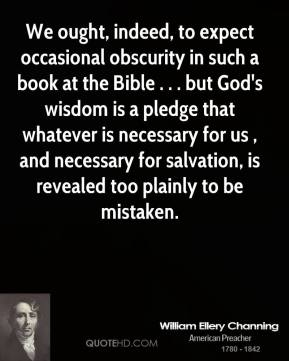 William Ellery Channing  - We ought, indeed, to expect occasional obscurity in such a book at the Bible . . . but God's wisdom is a pledge that whatever is necessary for us , and necessary for salvation, is revealed too plainly to be mistaken.