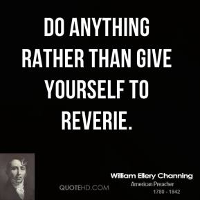 Do anything rather than give yourself to reverie.