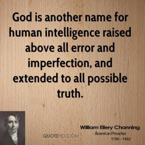 William Ellery Channing - God is another name for human intelligence raised above all error and imperfection, and extended to all possible truth.