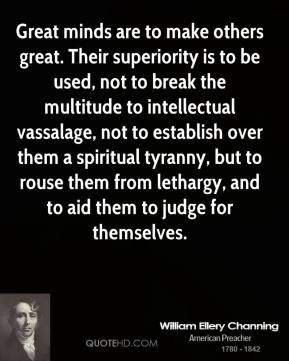 William Ellery Channing - Great minds are to make others great. Their superiority is to be used, not to break the multitude to intellectual vassalage, not to establish over them a spiritual tyranny, but to rouse them from lethargy, and to aid them to judge for themselves.
