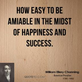 William Ellery Channing - How easy to be amiable in the midst of happiness and success.