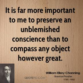 William Ellery Channing - It is far more important to me to preserve an unblemished conscience than to compass any object however great.