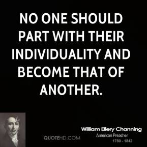 William Ellery Channing - No one should part with their individuality and become that of another.