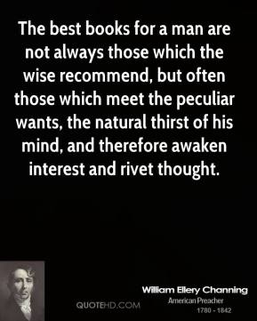 William Ellery Channing - The best books for a man are not always those which the wise recommend, but often those which meet the peculiar wants, the natural thirst of his mind, and therefore awaken interest and rivet thought.