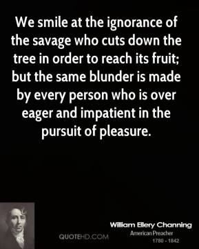 William Ellery Channing - We smile at the ignorance of the savage who cuts down the tree in order to reach its fruit; but the same blunder is made by every person who is over eager and impatient in the pursuit of pleasure.