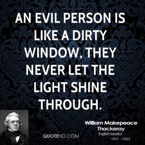 William Makepeace Thackeray - An evil person is like a dirty window, they never let the light shine through.