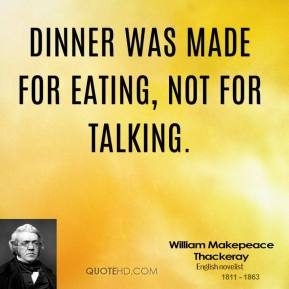 William Makepeace Thackeray - Dinner was made for eating, not for talking.