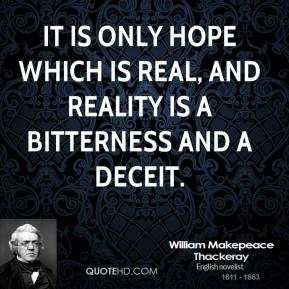 It is only hope which is real, and reality is a bitterness and a deceit.