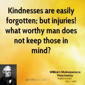 William Makepeace Thackeray - Kindnesses are easily forgotten; but injuries! what worthy man does not keep those in mind?