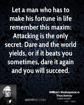 William Makepeace Thackeray - Let a man who has to make his fortune in life remember this maxim: Attacking is the only secret. Dare and the world yields, or if it beats you sometimes, dare it again and you will succeed.