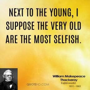 Next to the young, I suppose the very old are the most selfish.