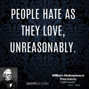People hate as they love, unreasonably.