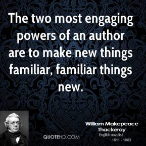 William Makepeace Thackeray - The two most engaging powers of an author are to make new things familiar, familiar things new.
