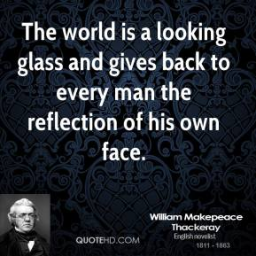 The world is a looking glass and gives back to every man the reflection of his own face.