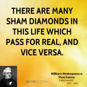 William Makepeace Thackeray - There are many sham diamonds in this life which pass for real, and vice versa.