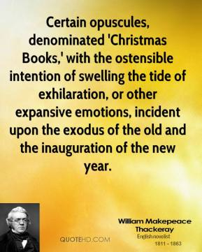 William Makepeace Thackeray  - Certain opuscules, denominated 'Christmas Books,' with the ostensible intention of swelling the tide of exhilaration, or other expansive emotions, incident upon the exodus of the old and the inauguration of the new year.