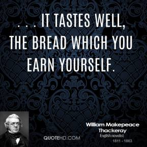 William Makepeace Thackeray  - . . . it tastes well, the bread which you earn yourself.