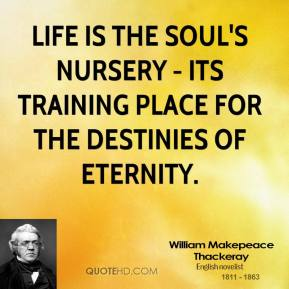 William Makepeace Thackeray  - Life is the soul's nursery - Its training place for the destinies of eternity.