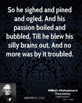 William Makepeace Thackeray  - So he sighed and pined and ogled, And his passion boiled and bubbled, Till he blew his silly brains out, And no more was by it troubled.