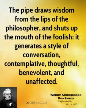 William Makepeace Thackeray  - The pipe draws wisdom from the lips of the philosopher, and shuts up the mouth of the foolish: it generates a style of conversation, contemplative, thoughtful, benevolent, and unaffected.