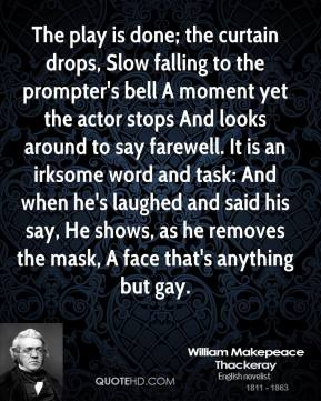 William Makepeace Thackeray  - The play is done; the curtain drops, Slow falling to the prompter's bell A moment yet the actor stops And looks around to say farewell. It is an irksome word and task: And when he's laughed and said his say, He shows, as he removes the mask, A face that's anything but gay.