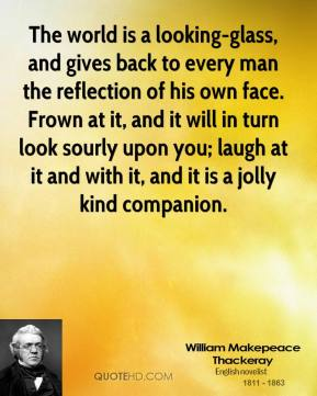 William Makepeace Thackeray  - The world is a looking-glass, and gives back to every man the reflection of his own face. Frown at it, and it will in turn look sourly upon you; laugh at it and with it, and it is a jolly kind companion.