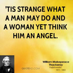 'Tis strange what a man may do and a woman yet think him an angel.