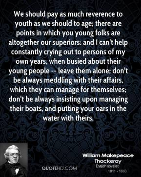 William Makepeace Thackeray  - We should pay as much reverence to youth as we should to age; there are points in which you young folks are altogether our superiors: and I can't help constantly crying out to persons of my own years, when busied about their young people -- leave them alone; don't be always meddling with their affairs, which they can manage for themselves; don't be always insisting upon managing their boats, and putting your oars in the water with theirs.