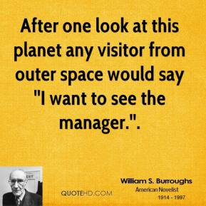 After one look at this planet any visitor from outer space would say ''I want to see the manager.''.