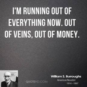 I'm running out of everything now. Out of veins, out of money.