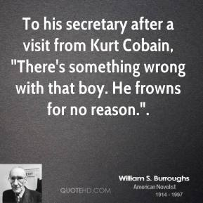 "William S. Burroughs  - To his secretary after a visit from Kurt Cobain, ""There's something wrong with that boy. He frowns for no reason.""."