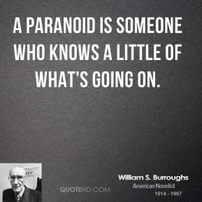 William S. Burroughs - A paranoid is someone who knows a little of what's going on.