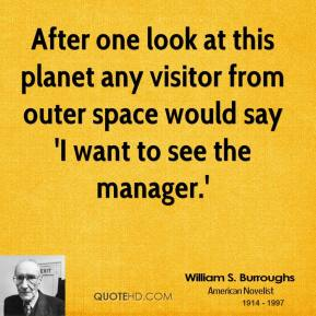 William S. Burroughs - After one look at this planet any visitor from outer space would say 'I want to see the manager.'