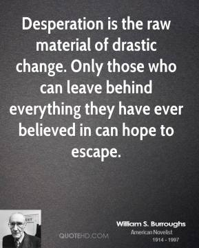 William S. Burroughs - Desperation is the raw material of drastic change. Only those who can leave behind everything they have ever believed in can hope to escape.