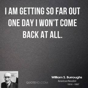 William S. Burroughs - I am getting so far out one day I won't come back at all.