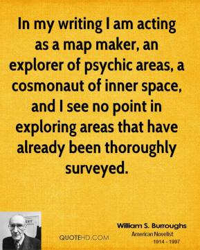 William S. Burroughs - In my writing I am acting as a map maker, an explorer of psychic areas, a cosmonaut of inner space, and I see no point in exploring areas that have already been thoroughly surveyed.