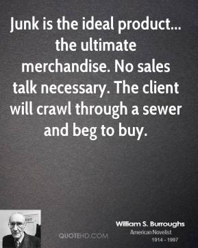 Junk is the ideal product... the ultimate merchandise. No sales talk necessary. The client will crawl through a sewer and beg to buy.