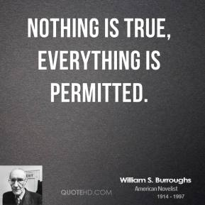 William S. Burroughs - Nothing is true, everything is permitted.