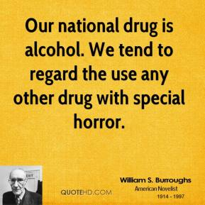 William S. Burroughs - Our national drug is alcohol. We tend to regard the use any other drug with special horror.