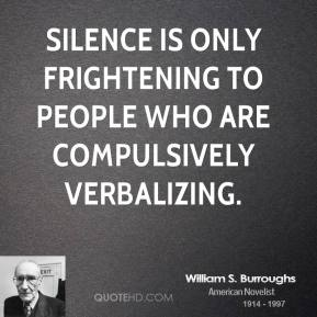 William S. Burroughs - Silence is only frightening to people who are compulsively verbalizing.