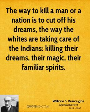 The way to kill a man or a nation is to cut off his dreams, the way the whites are taking care of the Indians: killing their dreams, their magic, their familiar spirits.