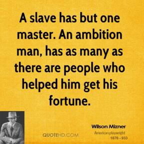 A slave has but one master. An ambition man, has as many as there are people who helped him get his fortune.